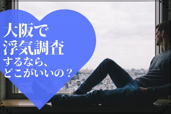 【浮気・不倫調査】大阪でオススメの探偵事務所をご紹介!