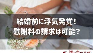 結婚前に浮気発覚!慰謝料の請求は可能?入籍前に浮気された時の対処法を紹介